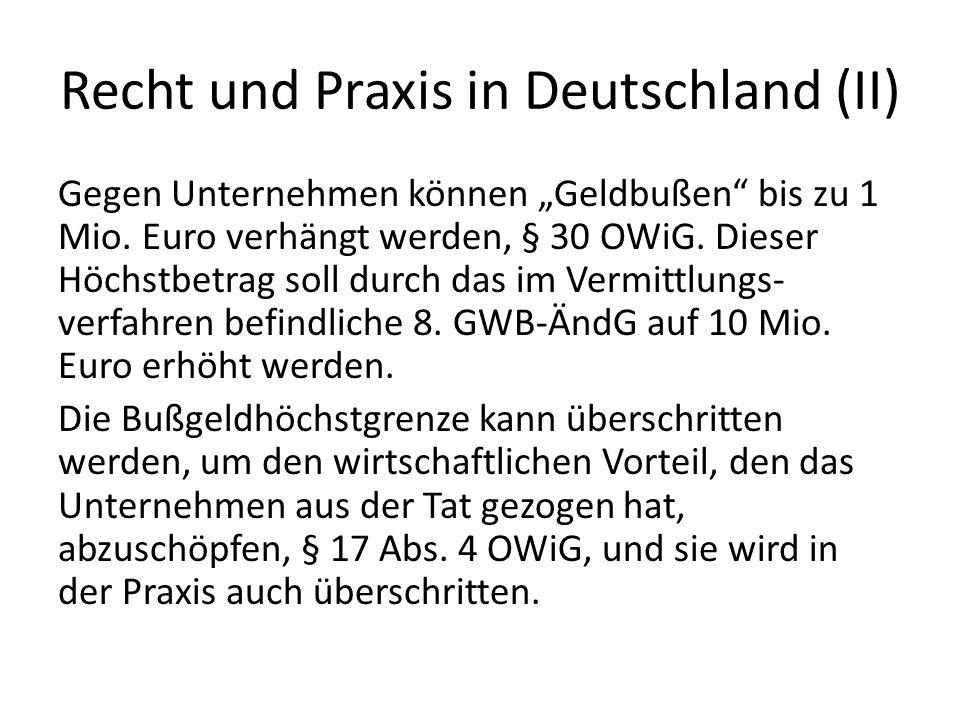 Recht und Praxis in Deutschland (II) Gegen Unternehmen können Geldbußen bis zu 1 Mio. Euro verhängt werden, § 30 OWiG. Dieser Höchstbetrag soll durch