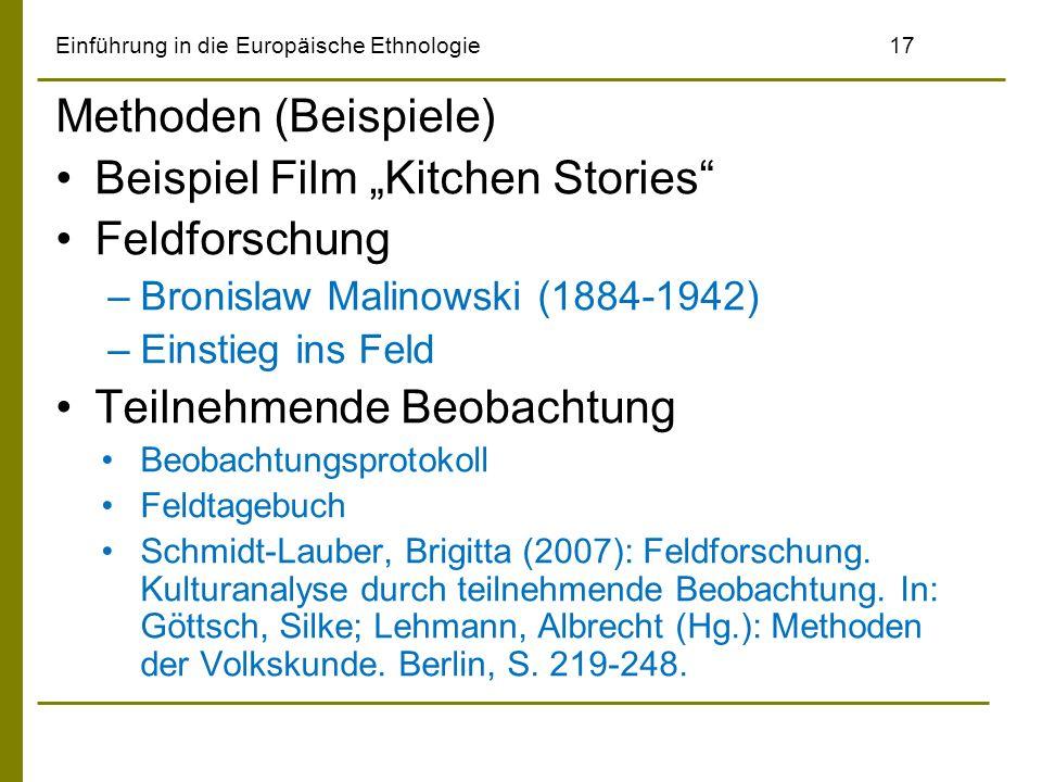 Einführung in die Europäische Ethnologie17 Methoden (Beispiele) Beispiel Film Kitchen Stories Feldforschung –Bronislaw Malinowski (1884-1942) –Einstieg ins Feld Teilnehmende Beobachtung Beobachtungsprotokoll Feldtagebuch Schmidt-Lauber, Brigitta (2007): Feldforschung.