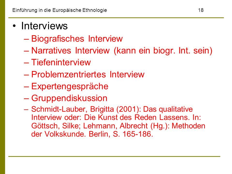 Einführung in die Europäische Ethnologie18 Interviews –Biografisches Interview –Narratives Interview (kann ein biogr. Int. sein) –Tiefeninterview –Pro