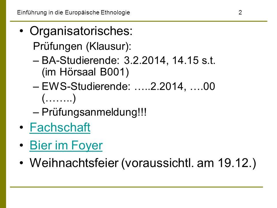 Einführung in die Europäische Ethnologie2 Organisatorisches: Prüfungen (Klausur): –BA-Studierende: 3.2.2014, 14.15 s.t. (im Hörsaal B001) –EWS-Studier