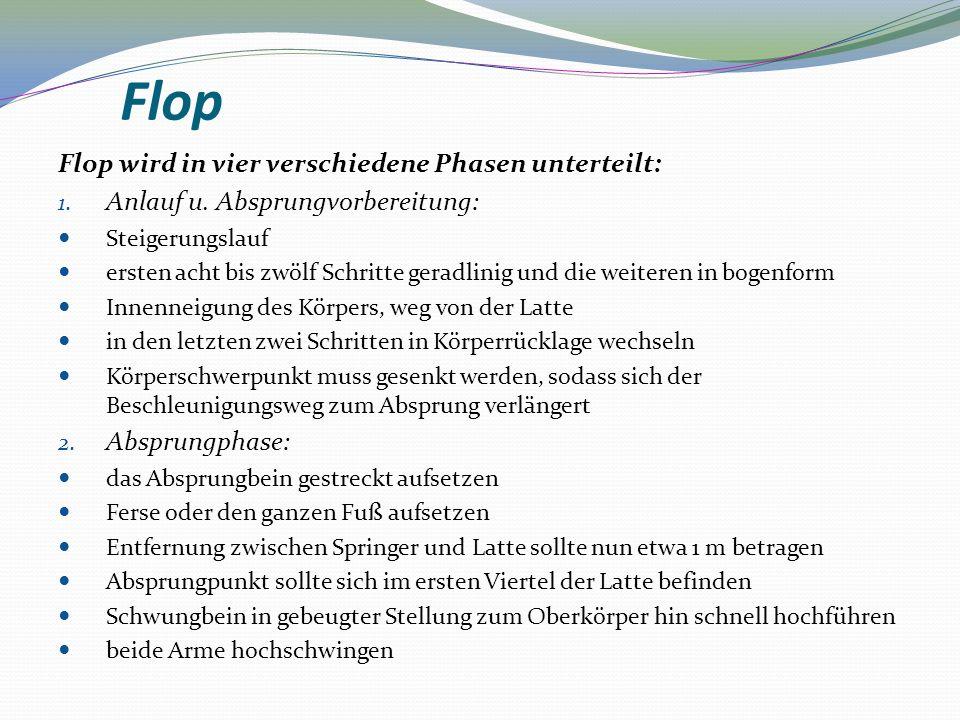 Flop Flop wird in vier verschiedene Phasen unterteilt: 1. Anlauf u. Absprungvorbereitung: Steigerungslauf ersten acht bis zwölf Schritte geradlinig un