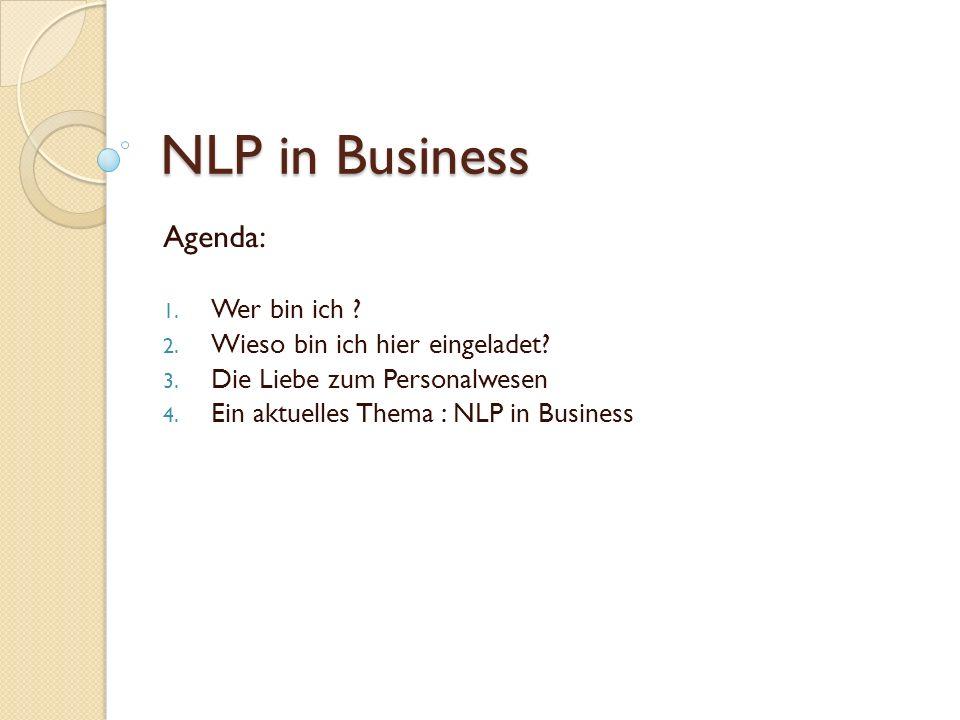 NLP in Business Agenda: 1. Wer bin ich ? 2. Wieso bin ich hier eingeladet? 3. Die Liebe zum Personalwesen 4. Ein aktuelles Thema : NLP in Business