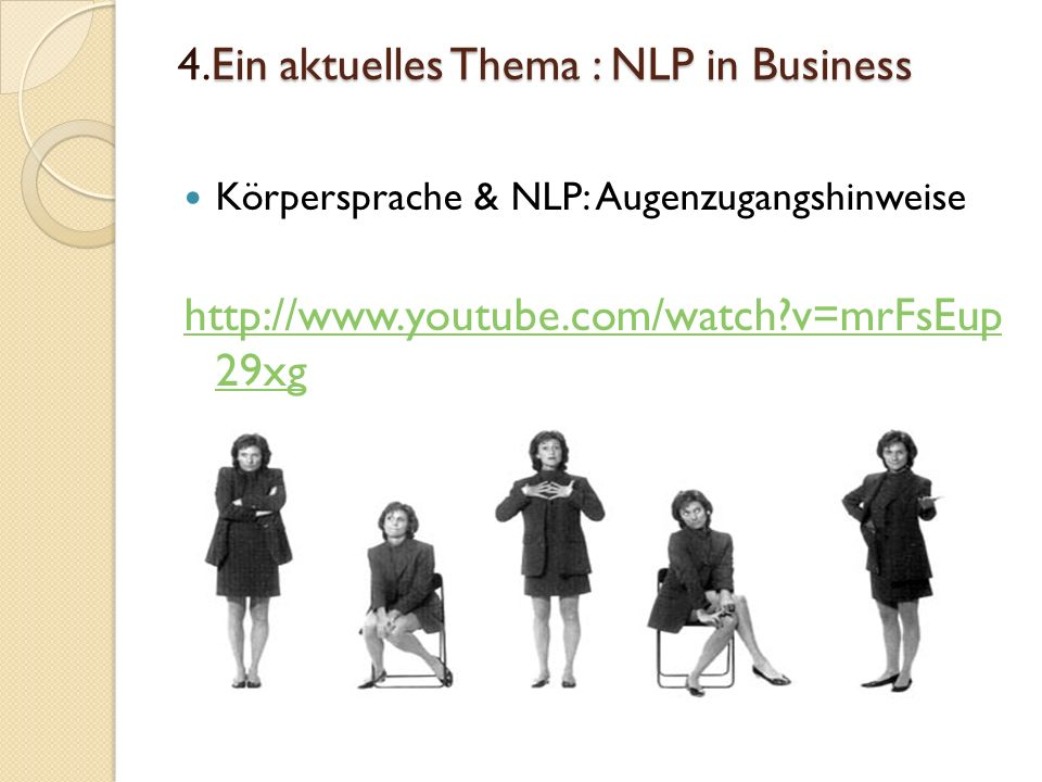 Ein aktuelles Thema : NLP in Business 4.Ein aktuelles Thema : NLP in Business Körpersprache & NLP: Augenzugangshinweise http://www.youtube.com/watch?v=mrFsEup 29xg