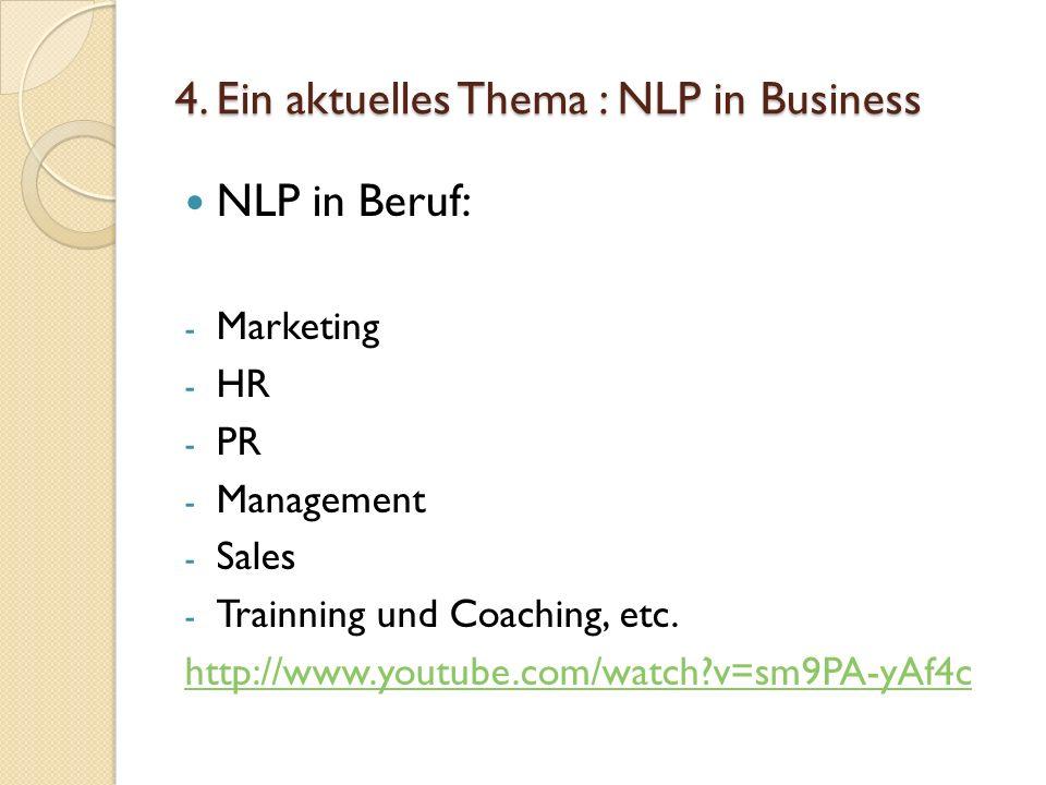 4. Ein aktuelles Thema : NLP in Business NLP in Beruf: - Marketing - HR - PR - Management - Sales - Trainning und Coaching, etc. http://www.youtube.co