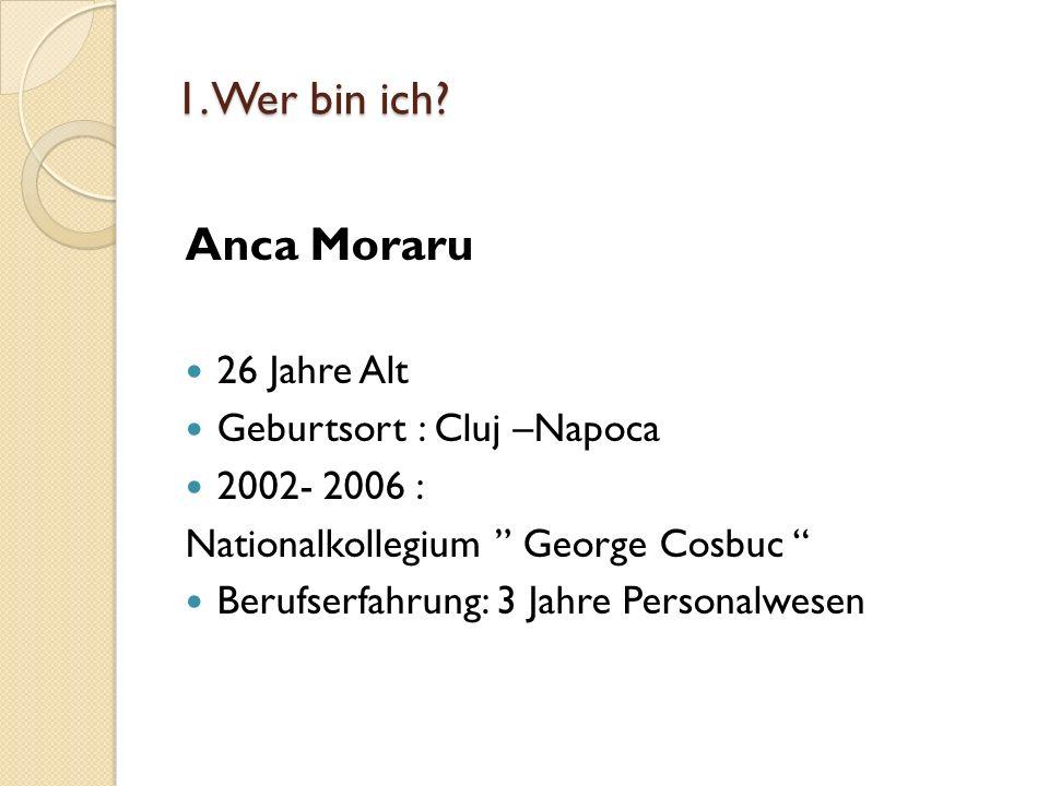1. Wer bin ich? Anca Moraru 26 Jahre Alt Geburtsort : Cluj –Napoca 2002- 2006 : Nationalkollegium George Cosbuc Berufserfahrung: 3 Jahre Personalwesen