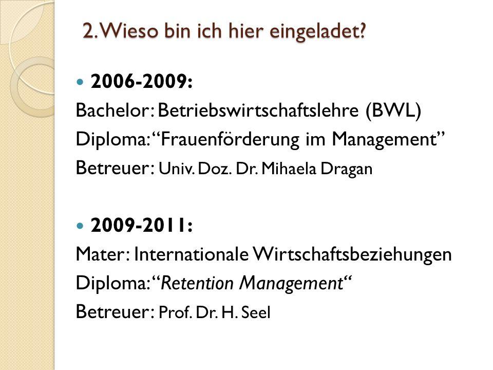 2. Wieso bin ich hier eingeladet? 2006-2009: Bachelor: Betriebswirtschaftslehre (BWL) Diploma: Frauenförderung im Management Betreuer: Univ. Doz. Dr.