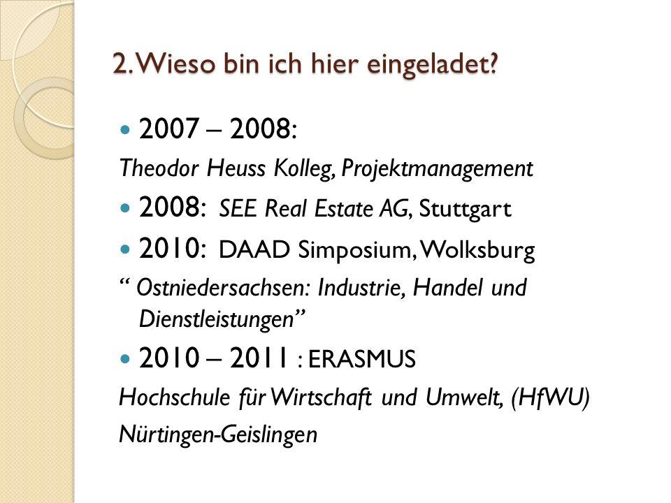 2. Wieso bin ich hier eingeladet? 2007 – 2008: Theodor Heuss Kolleg, Projektmanagement 2008: SEE Real Estate AG, Stuttgart 2010: DAAD Simposium, Wolks