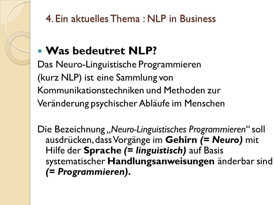 4. Ein aktuelles Thema : NLP in Business Was bedeutret NLP? Das Neuro-Linguistische Programmieren (kurz NLP) ist eine Sammlung von Kommunikationstechn