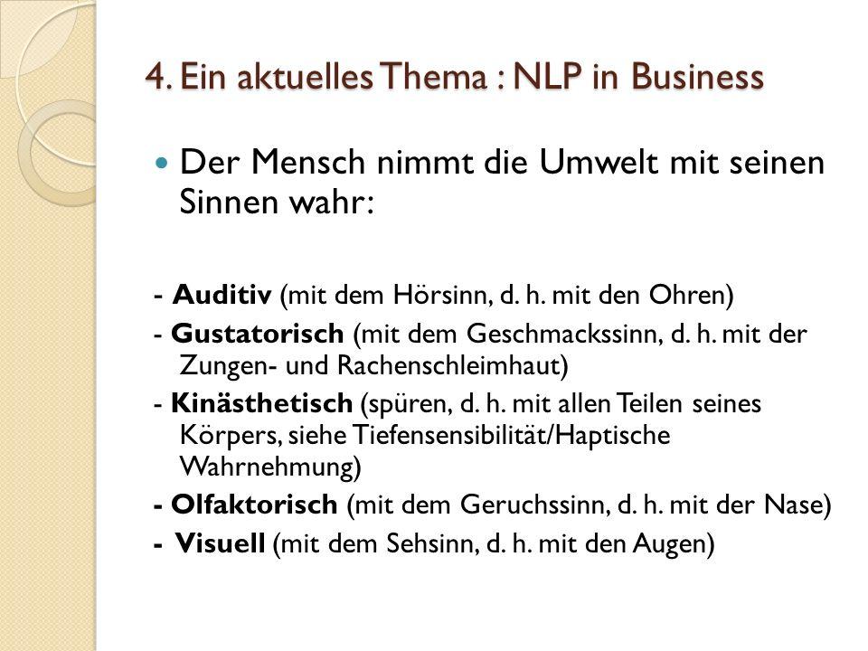 4. Ein aktuelles Thema : NLP in Business Der Mensch nimmt die Umwelt mit seinen Sinnen wahr: - Auditiv (mit dem Hörsinn, d. h. mit den Ohren) - Gustat