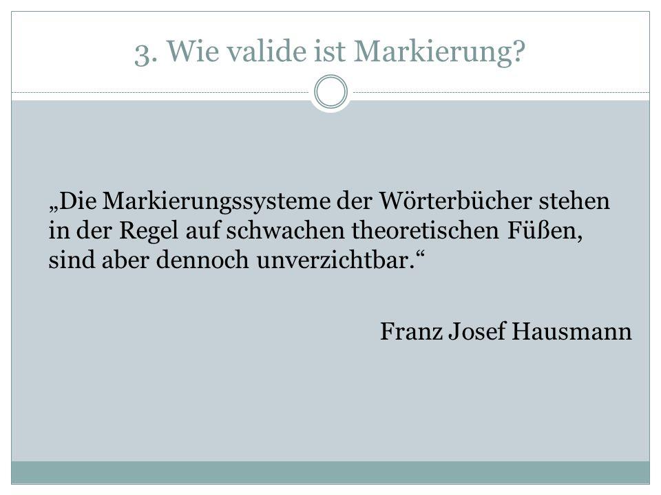 3. Wie valide ist Markierung? Die Markierungssysteme der Wörterbücher stehen in der Regel auf schwachen theoretischen Füßen, sind aber dennoch unverzi