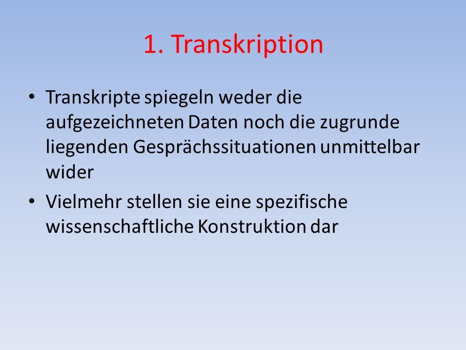 1. Transkription Transkripte spiegeln weder die aufgezeichneten Daten noch die zugrunde liegenden Gesprächssituationen unmittelbar wider Vielmehr stel