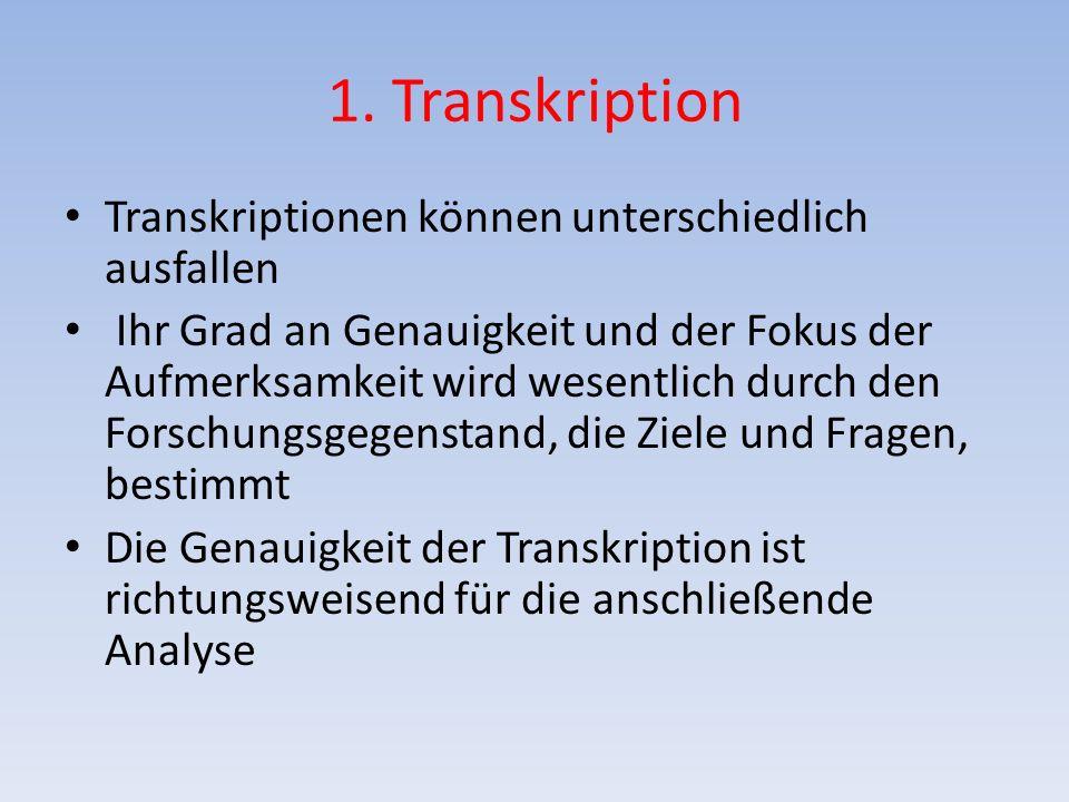 1. Transkription Transkriptionen können unterschiedlich ausfallen Ihr Grad an Genauigkeit und der Fokus der Aufmerksamkeit wird wesentlich durch den F
