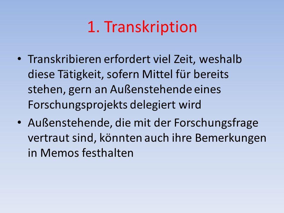 1. Transkription Transkribieren erfordert viel Zeit, weshalb diese Tätigkeit, sofern Mittel für bereits stehen, gern an Außenstehende eines Forschungs