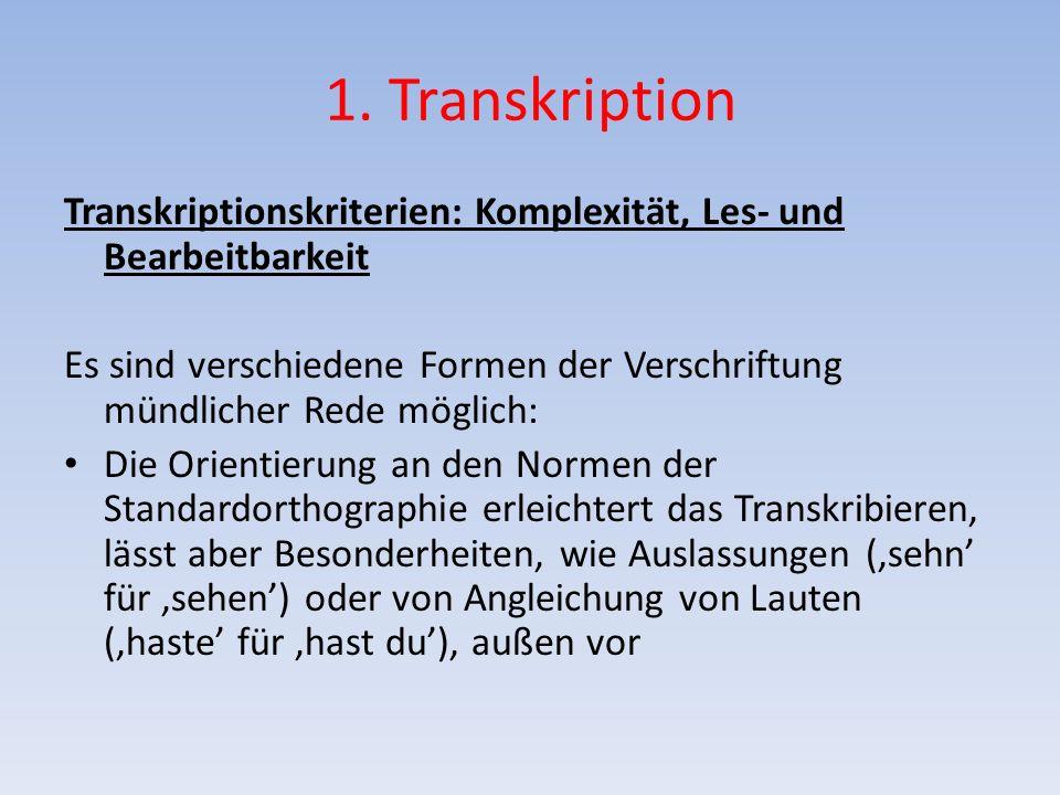 1. Transkription Transkriptionskriterien: Komplexität, Les- und Bearbeitbarkeit Es sind verschiedene Formen der Verschriftung mündlicher Rede möglich:
