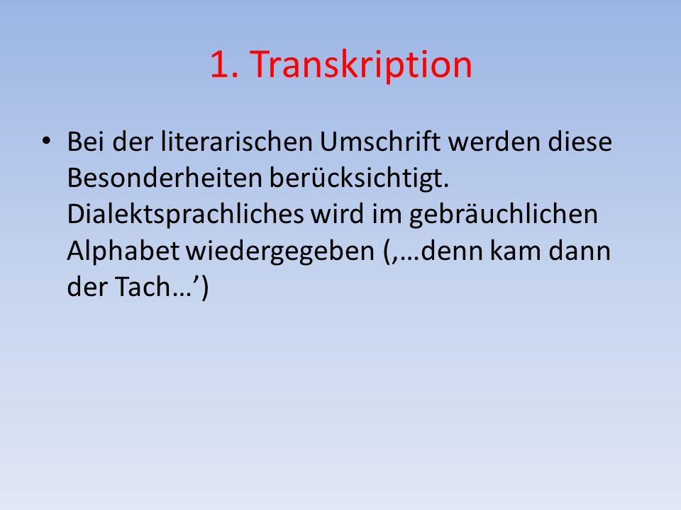 1. Transkription Bei der literarischen Umschrift werden diese Besonderheiten berücksichtigt. Dialektsprachliches wird im gebräuchlichen Alphabet wiede