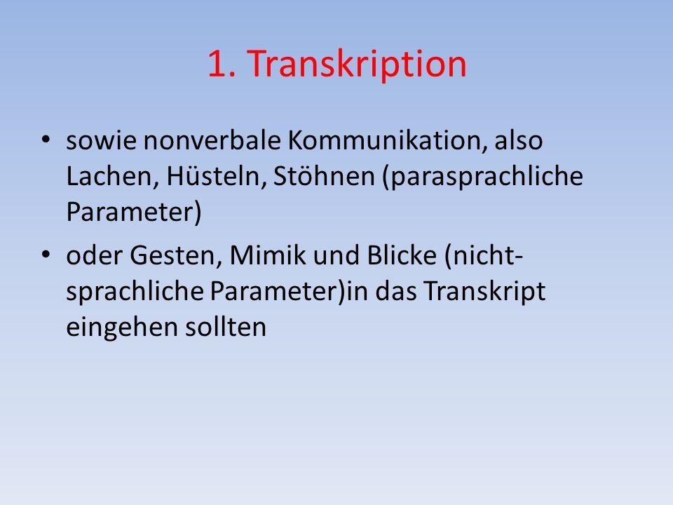 1. Transkription sowie nonverbale Kommunikation, also Lachen, Hüsteln, Stöhnen (parasprachliche Parameter) oder Gesten, Mimik und Blicke (nicht- sprac