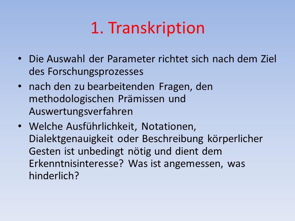 1. Transkription Die Auswahl der Parameter richtet sich nach dem Ziel des Forschungsprozesses nach den zu bearbeitenden Fragen, den methodologischen P