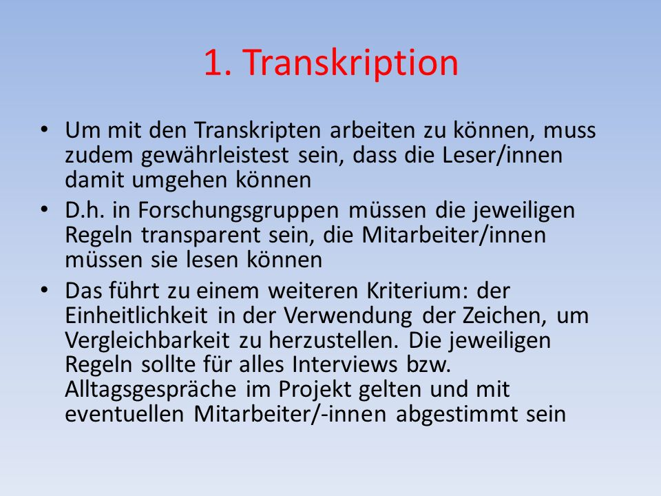 1. Transkription Um mit den Transkripten arbeiten zu können, muss zudem gewährleistest sein, dass die Leser/innen damit umgehen können D.h. in Forschu