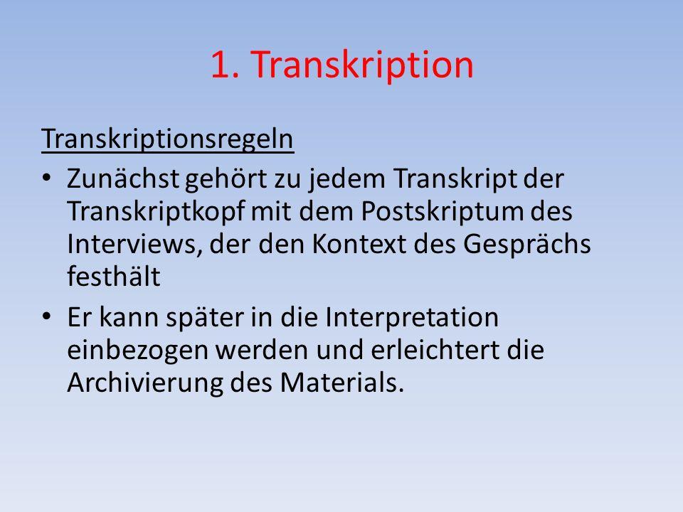 1. Transkription Transkriptionsregeln Zunächst gehört zu jedem Transkript der Transkriptkopf mit dem Postskriptum des Interviews, der den Kontext des