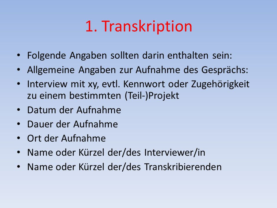 1. Transkription Folgende Angaben sollten darin enthalten sein: Allgemeine Angaben zur Aufnahme des Gesprächs: Interview mit xy, evtl. Kennwort oder Z