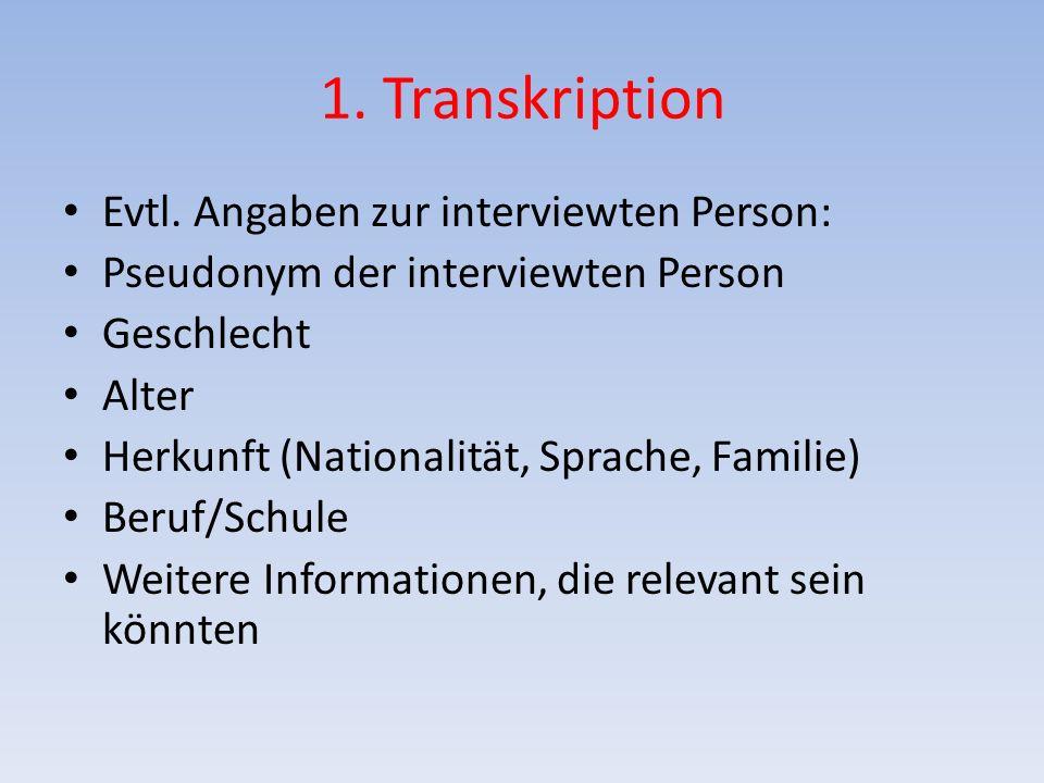 1. Transkription Evtl. Angaben zur interviewten Person: Pseudonym der interviewten Person Geschlecht Alter Herkunft (Nationalität, Sprache, Familie) B