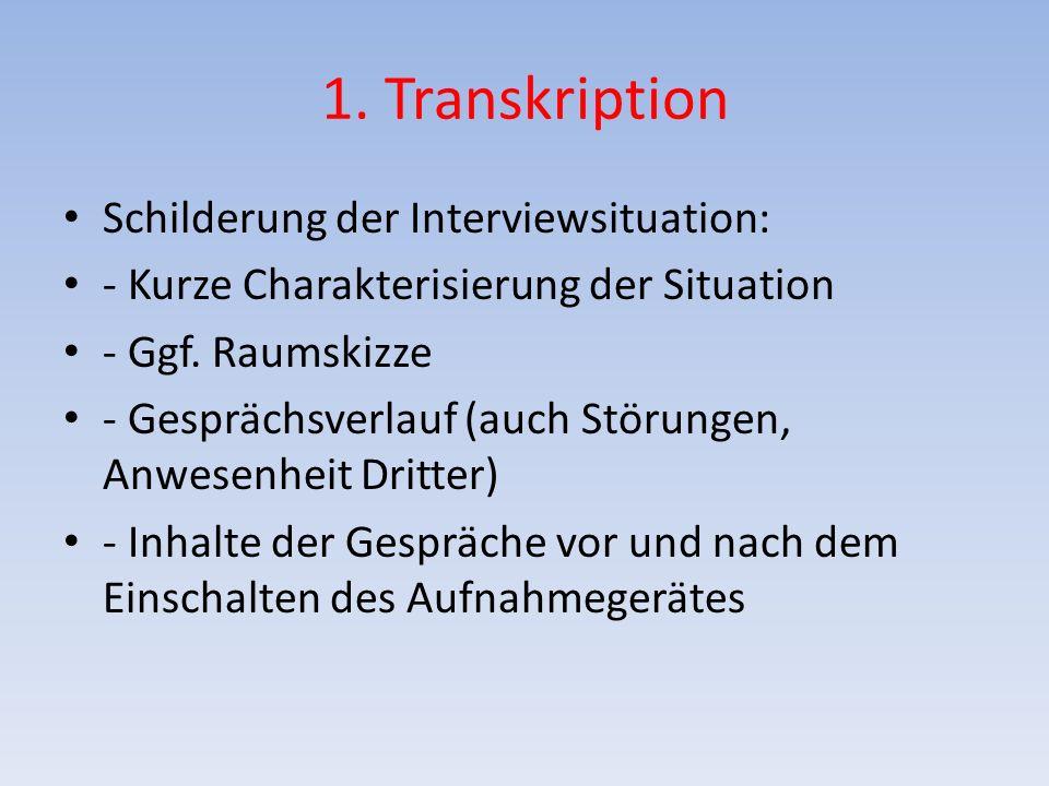 1. Transkription Schilderung der Interviewsituation: - Kurze Charakterisierung der Situation - Ggf. Raumskizze - Gesprächsverlauf (auch Störungen, Anw