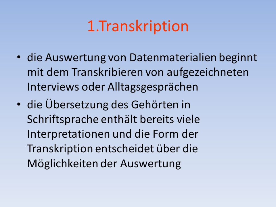 1.Transkription die Auswertung von Datenmaterialien beginnt mit dem Transkribieren von aufgezeichneten Interviews oder Alltagsgesprächen die Übersetzung des Gehörten in Schriftsprache enthält bereits viele Interpretationen und die Form der Transkription entscheidet über die Möglichkeiten der Auswertung