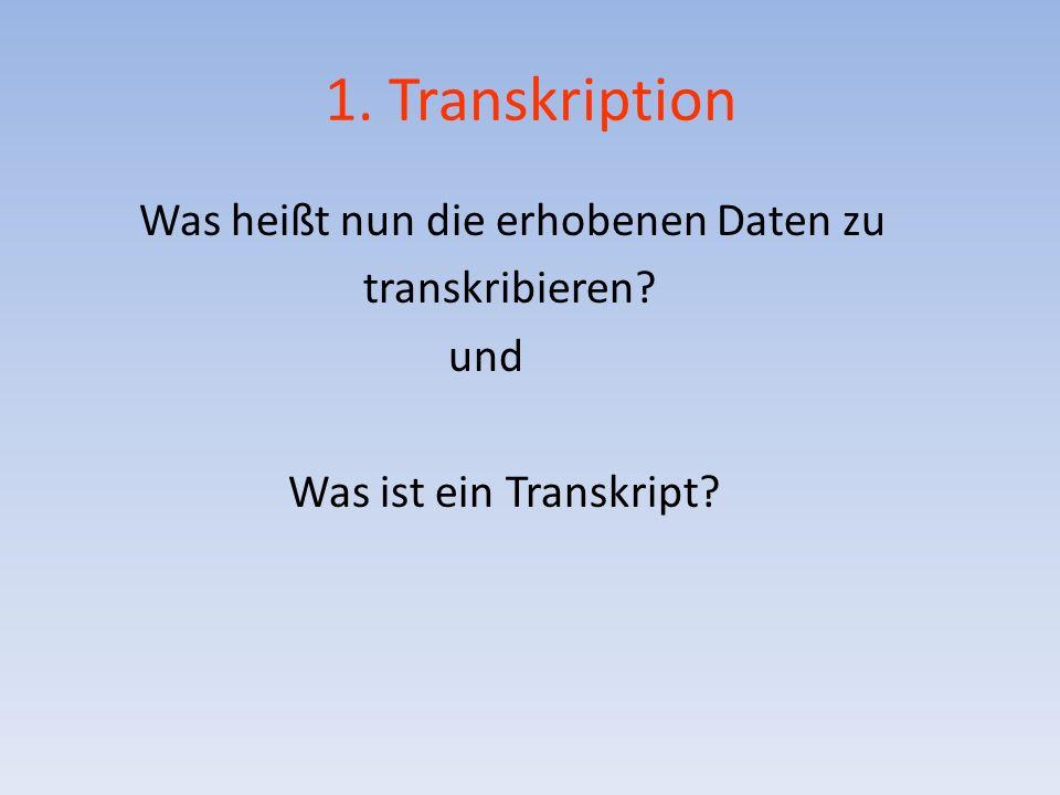 1. Transkription Was heißt nun die erhobenen Daten zu transkribieren? und Was ist ein Transkript?