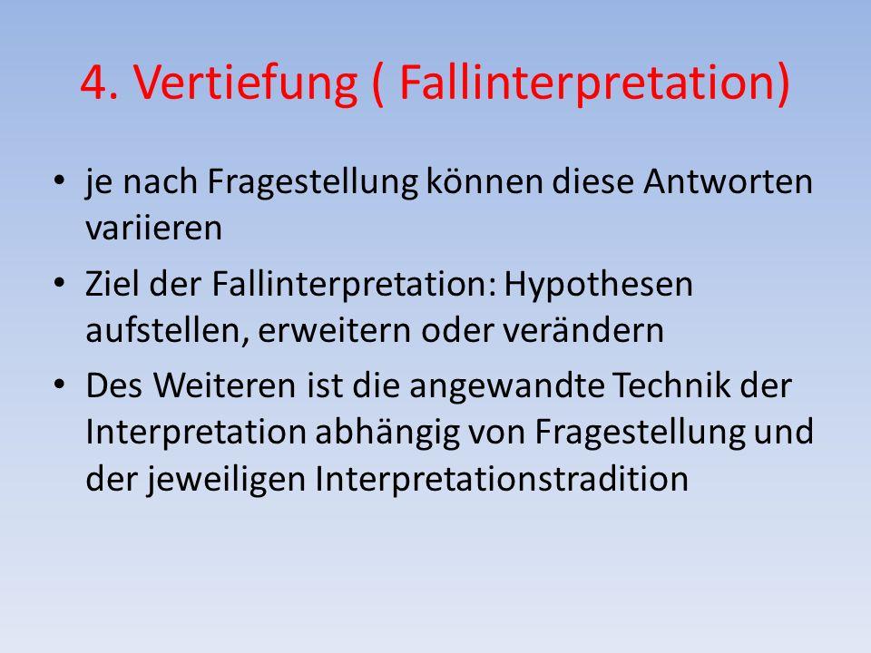 4. Vertiefung ( Fallinterpretation) je nach Fragestellung können diese Antworten variieren Ziel der Fallinterpretation: Hypothesen aufstellen, erweite