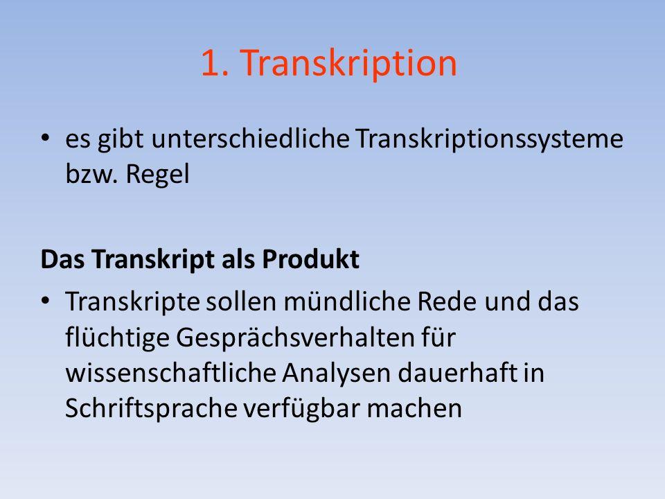 1. Transkription es gibt unterschiedliche Transkriptionssysteme bzw. Regel Das Transkript als Produkt Transkripte sollen mündliche Rede und das flücht