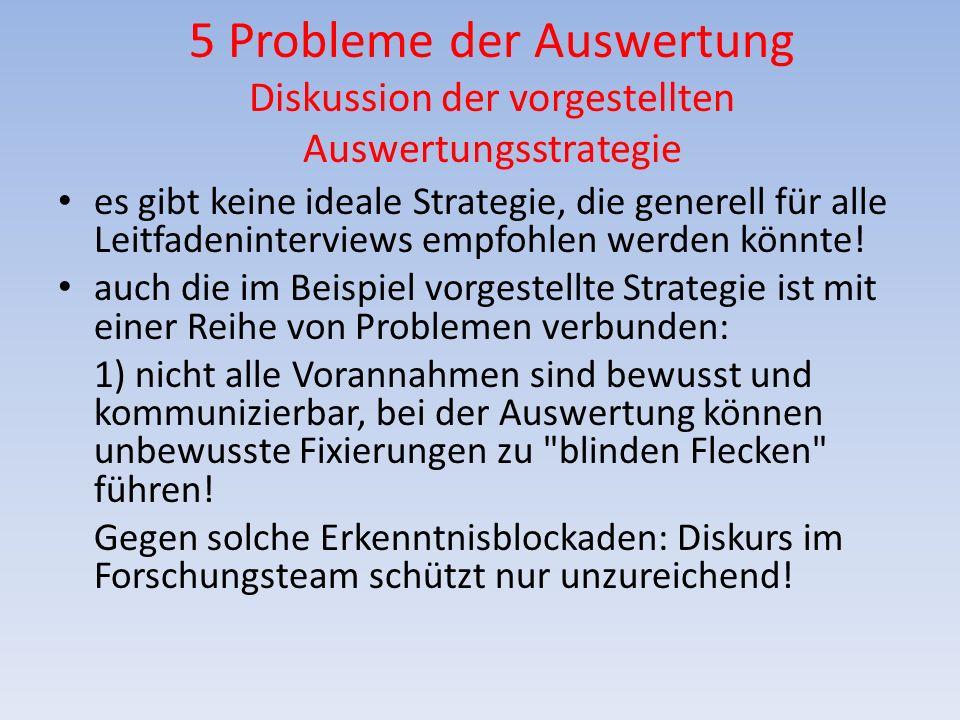 5 Probleme der Auswertung Diskussion der vorgestellten Auswertungsstrategie es gibt keine ideale Strategie, die generell für alle Leitfadeninterviews
