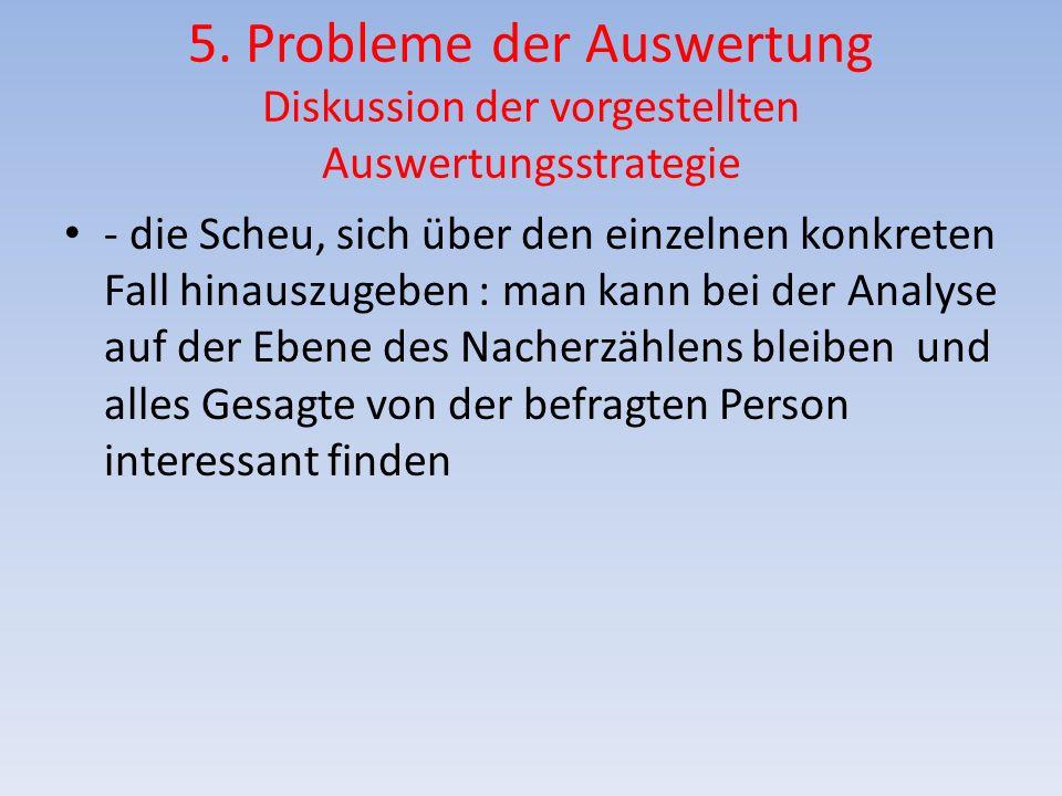 5. Probleme der Auswertung Diskussion der vorgestellten Auswertungsstrategie - die Scheu, sich über den einzelnen konkreten Fall hinauszugeben : man k