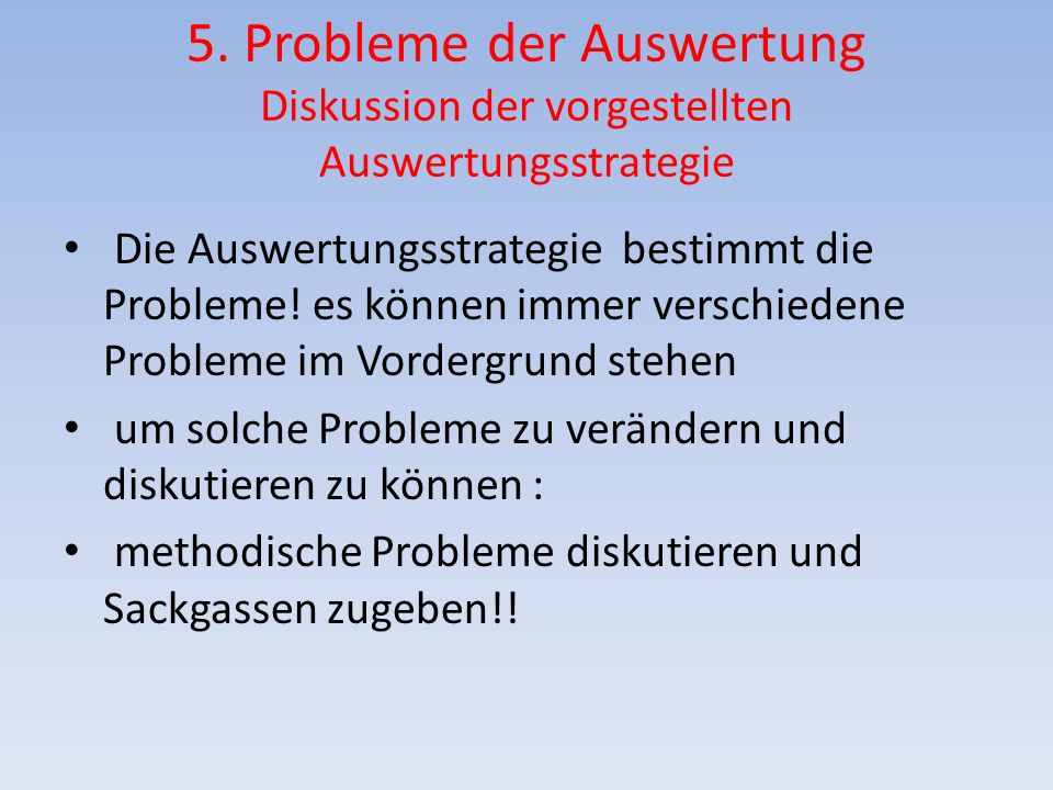 5. Probleme der Auswertung Diskussion der vorgestellten Auswertungsstrategie Die Auswertungsstrategie bestimmt die Probleme! es können immer verschied