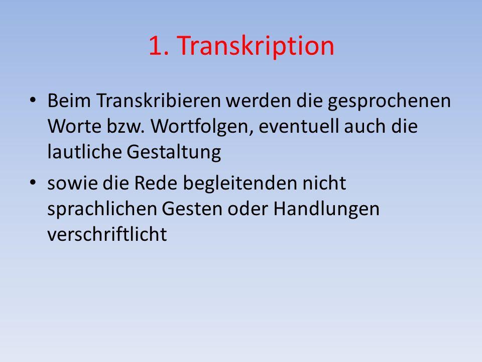 1. Transkription Beim Transkribieren werden die gesprochenen Worte bzw. Wortfolgen, eventuell auch die lautliche Gestaltung sowie die Rede begleitende