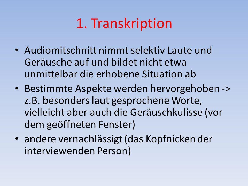 1. Transkription Audiomitschnitt nimmt selektiv Laute und Geräusche auf und bildet nicht etwa unmittelbar die erhobene Situation ab Bestimmte Aspekte