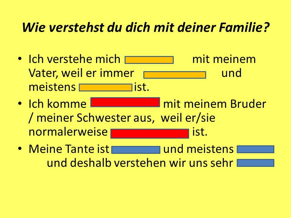 Wie verstehst du dich mit deiner Familie? Ich verstehe michmit meinem Vater, weil er immerund meistens ist. Ich kommemit meinem Bruder / meiner Schwes