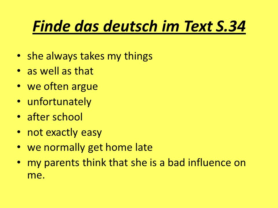 Finde das deutsch im Text S.34 she always takes my things as well as that we often argue unfortunately after school not exactly easy we normally get h