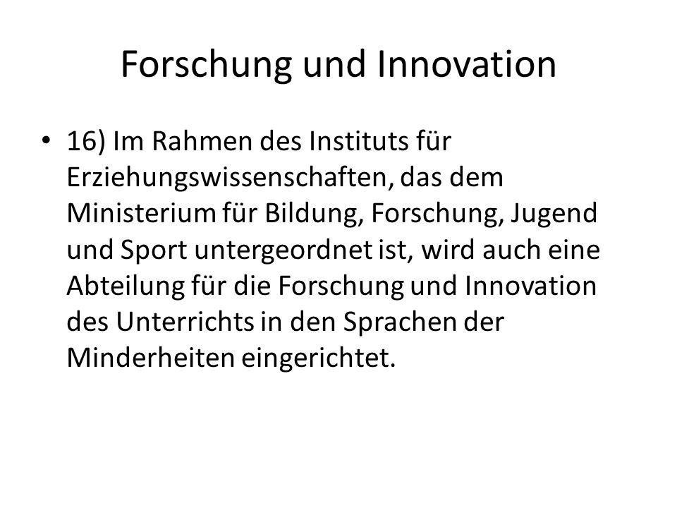 Forschung und Innovation 16) Im Rahmen des Instituts für Erziehungswissenschaften, das dem Ministerium für Bildung, Forschung, Jugend und Sport untergeordnet ist, wird auch eine Abteilung für die Forschung und Innovation des Unterrichts in den Sprachen der Minderheiten eingerichtet.