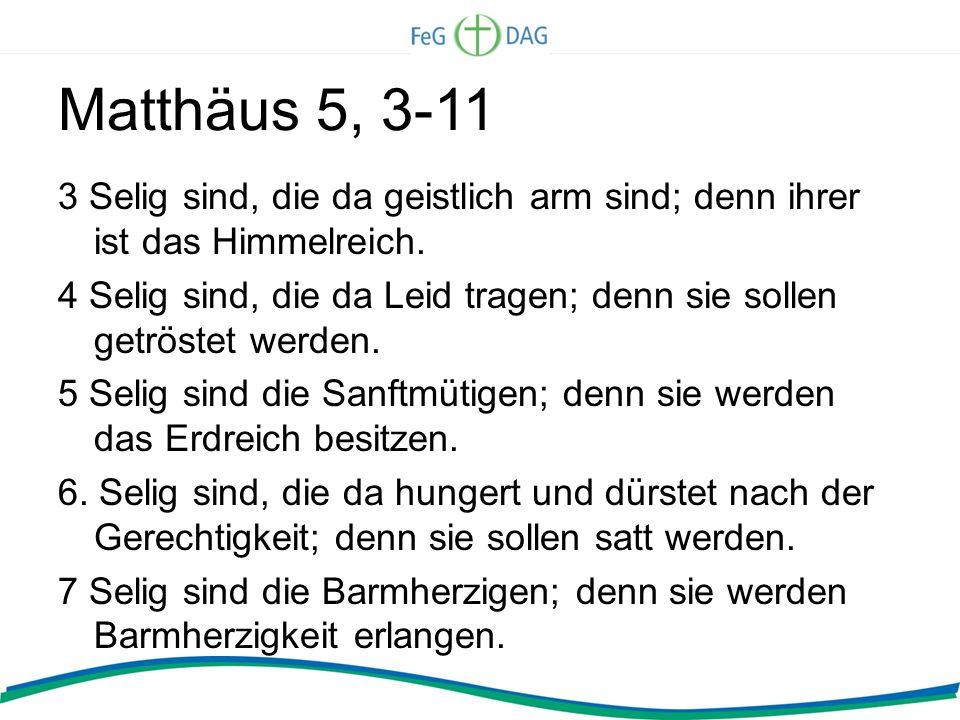 Matthäus 5, 3-11 3 Selig sind, die da geistlich arm sind; denn ihrer ist das Himmelreich. 4 Selig sind, die da Leid tragen; denn sie sollen getröstet