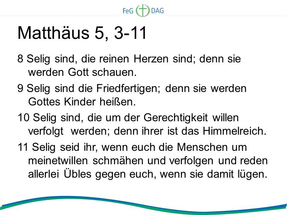 Matthäus 5, 3-11 8 Selig sind, die reinen Herzen sind; denn sie werden Gott schauen. 9 Selig sind die Friedfertigen; denn sie werden Gottes Kinder hei