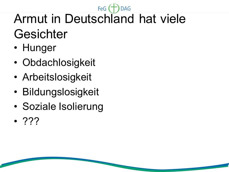 Armut in Deutschland hat viele Gesichter Hunger Obdachlosigkeit Arbeitslosigkeit Bildungslosigkeit Soziale Isolierung ???
