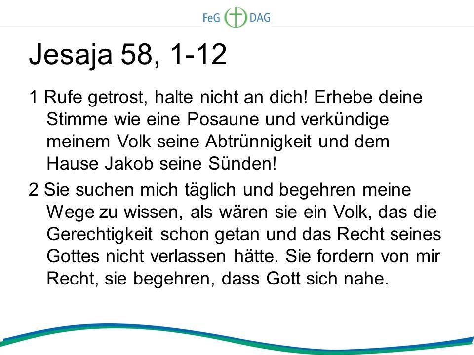 Jesaja 58, 1-12 1 Rufe getrost, halte nicht an dich! Erhebe deine Stimme wie eine Posaune und verkündige meinem Volk seine Abtrünnigkeit und dem Hause