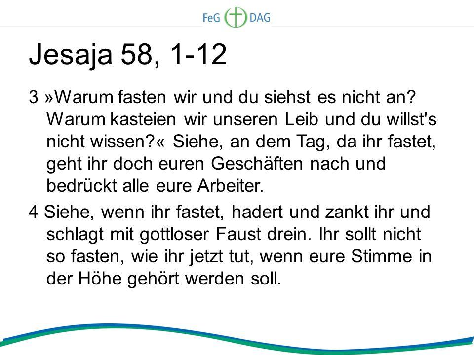 Jesaja 58, 1-12 3 »Warum fasten wir und du siehst es nicht an? Warum kasteien wir unseren Leib und du willst's nicht wissen?« Siehe, an dem Tag, da ih