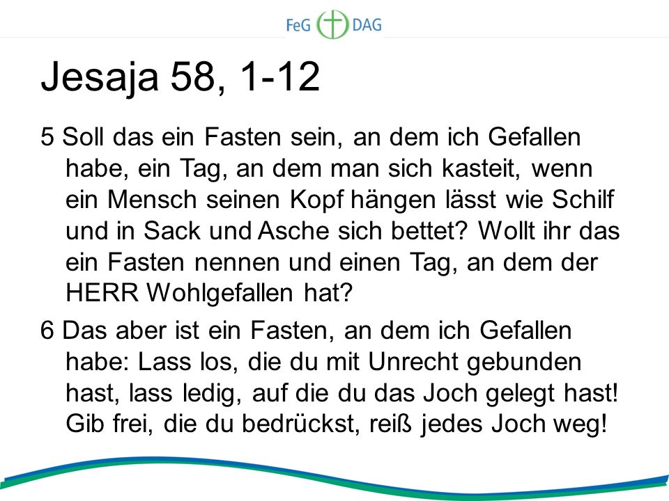 Jesaja 58, 1-12 5 Soll das ein Fasten sein, an dem ich Gefallen habe, ein Tag, an dem man sich kasteit, wenn ein Mensch seinen Kopf hängen lässt wie S