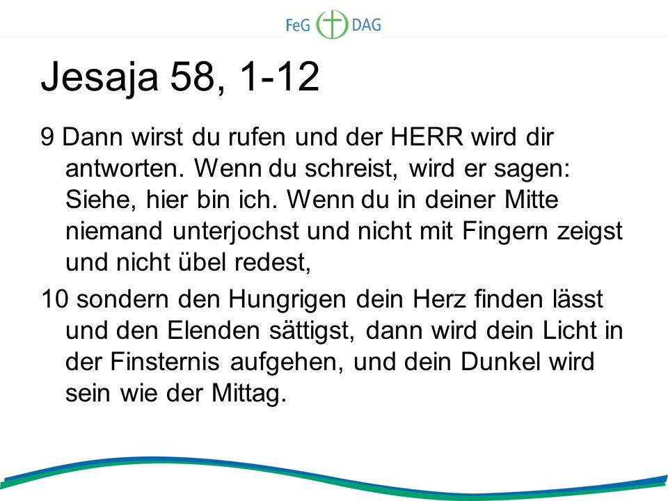 Jesaja 58, 1-12 9 Dann wirst du rufen und der HERR wird dir antworten. Wenn du schreist, wird er sagen: Siehe, hier bin ich. Wenn du in deiner Mitte n
