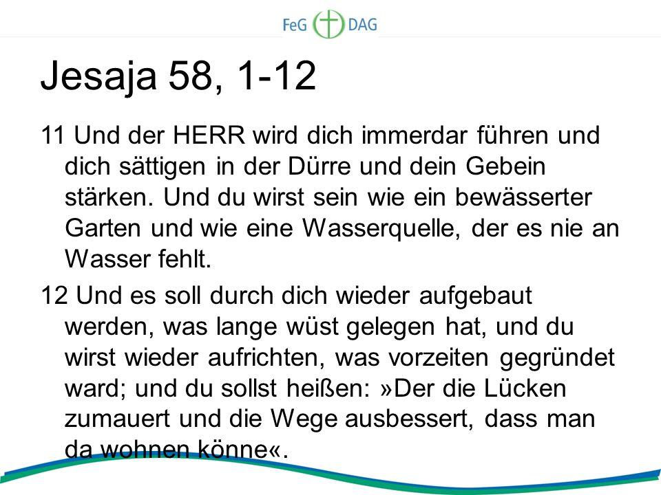 Jesaja 58, 1-12 11 Und der HERR wird dich immerdar führen und dich sättigen in der Dürre und dein Gebein stärken. Und du wirst sein wie ein bewässerte