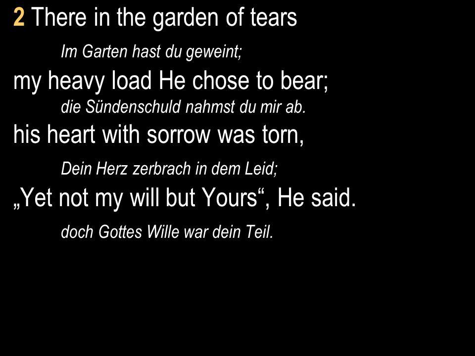 2 There in the garden of tears Im Garten hast du geweint; my heavy load He chose to bear; die Sündenschuld nahmst du mir ab. his heart with sorrow was