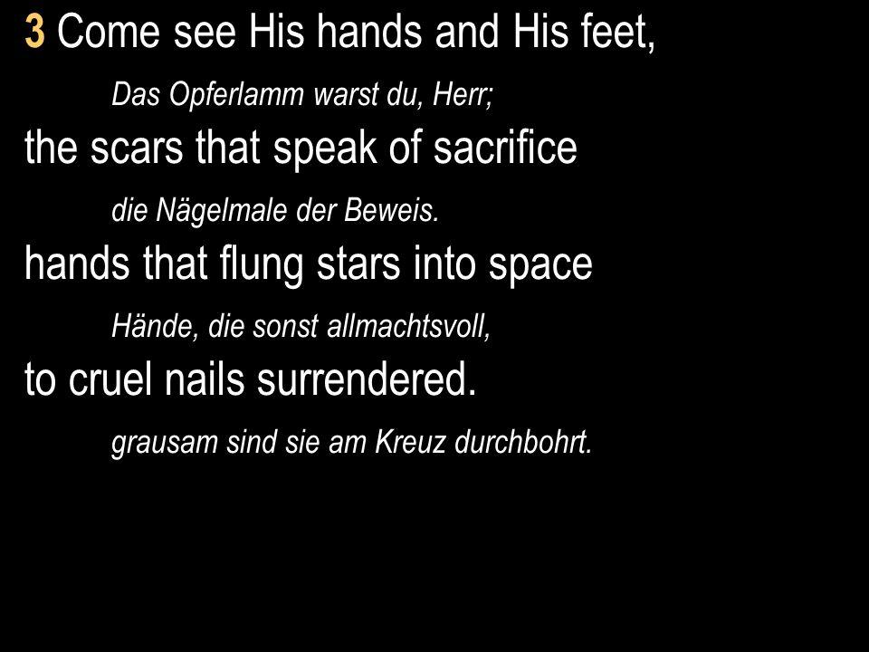 3 Come see His hands and His feet, Das Opferlamm warst du, Herr; the scars that speak of sacrifice die Nägelmale der Beweis. hands that flung stars in