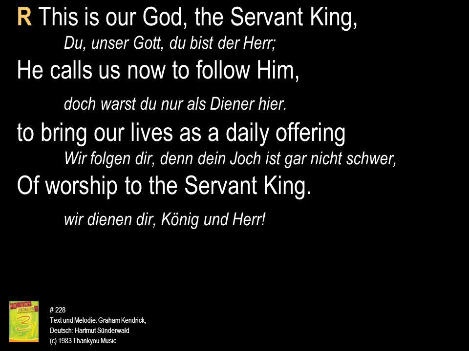 # 228 Text und Melodie: Graham Kendrick, Deutsch: Hartmut Sünderwald (c) 1983 Thankyou Music R This is our God, the Servant King, Du, unser Gott, du b