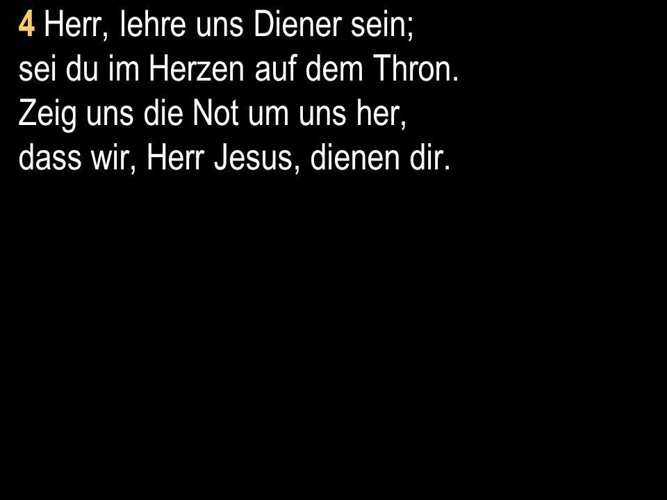 4 Herr, lehre uns Diener sein; sei du im Herzen auf dem Thron. Zeig uns die Not um uns her, dass wir, Herr Jesus, dienen dir.